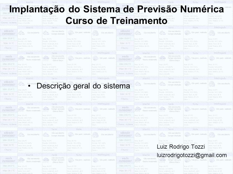 Implantação do Sistema de Previsão Numérica Curso de Treinamento Descrição geral do sistema Luiz Rodrigo Tozzi luizrodrigotozzi@gmail.com