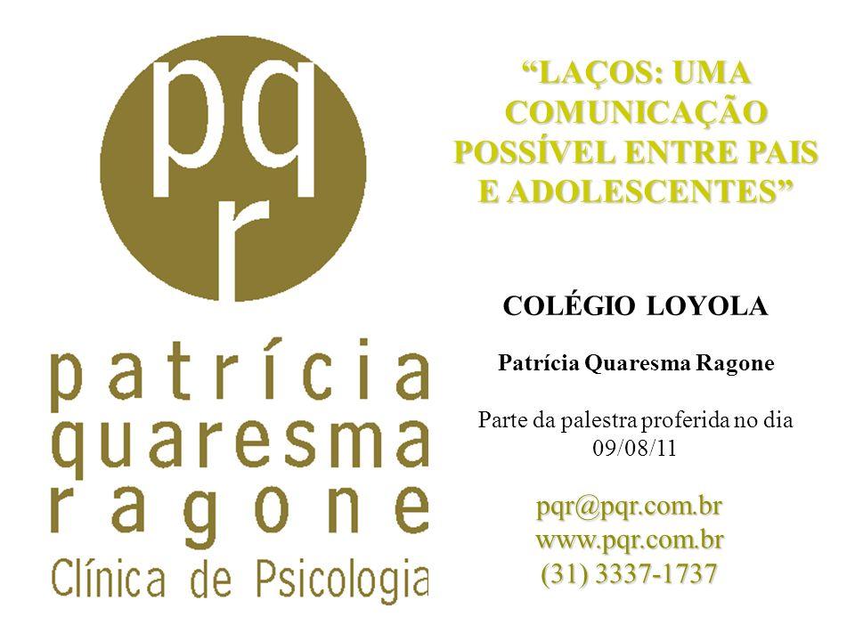 LAÇOS: UMA COMUNICAÇÃO POSSÍVEL ENTRE PAIS E ADOLESCENTES COLÉGIO LOYOLA Patrícia Quaresma Ragone Parte da palestra proferida no dia 09/08/11 pqr@pqr.