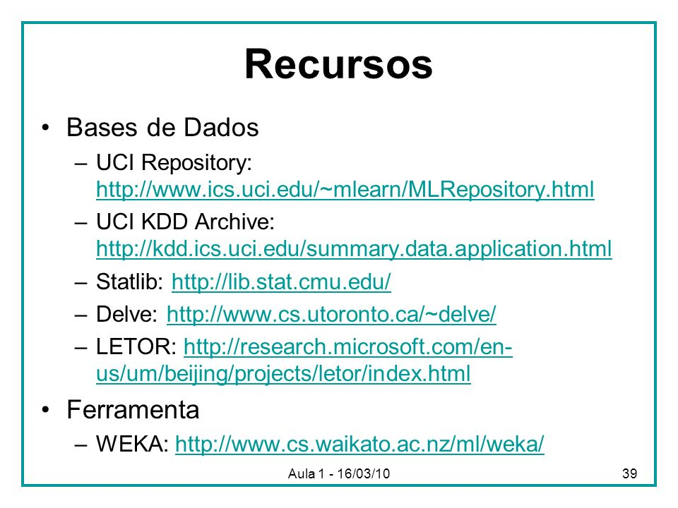 Aula 1 - 16/03/1039 Recursos Bases de Dados –UCI Repository: http://www.ics.uci.edu/~mlearn/MLRepository.html http://www.ics.uci.edu/~mlearn/MLReposit