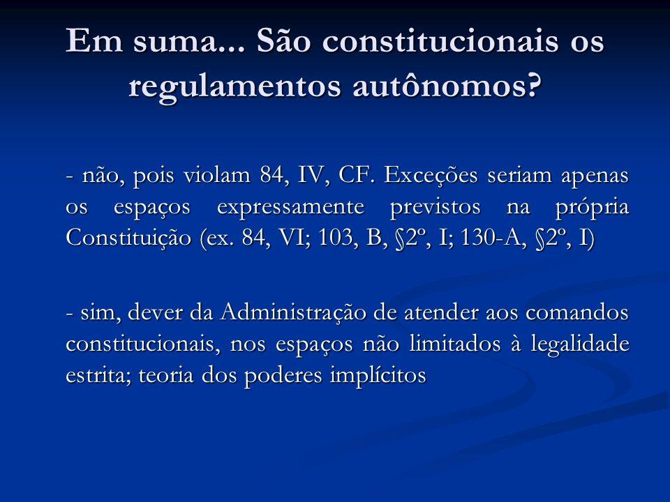 Em suma... São constitucionais os regulamentos autônomos? - não, pois violam 84, IV, CF. Exceções seriam apenas os espaços expressamente previstos na