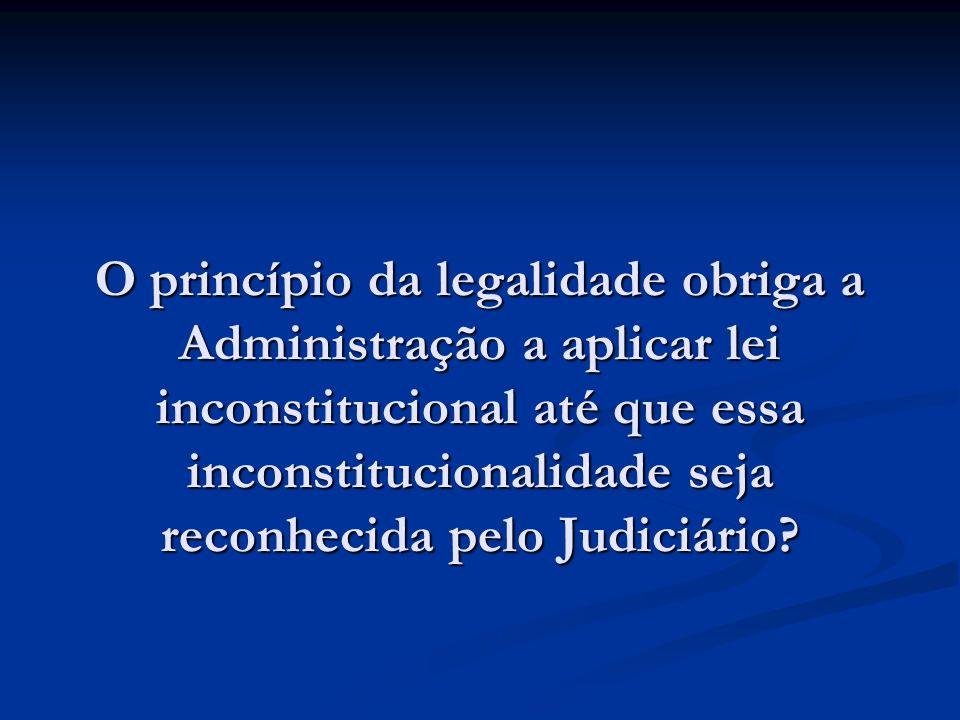 O princípio da legalidade obriga a Administração a aplicar lei inconstitucional até que essa inconstitucionalidade seja reconhecida pelo Judiciário?