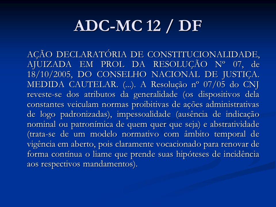 ADC-MC 12 / DF AÇÃO DECLARATÓRIA DE CONSTITUCIONALIDADE, AJUIZADA EM PROL DA RESOLUÇÃO Nº 07, de 18/10/2005, DO CONSELHO NACIONAL DE JUSTIÇA. MEDIDA C