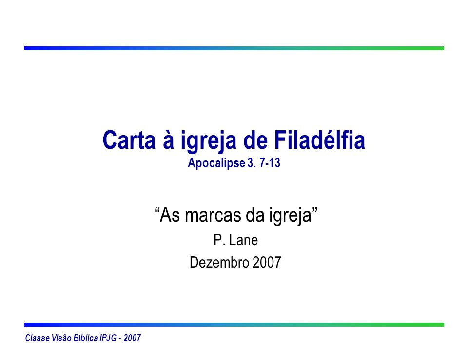 Classe Visão Bíblica IPJG - 2007 Carta à igreja de Filadélfia Apocalipse 3. 7-13 As marcas da igreja P. Lane Dezembro 2007