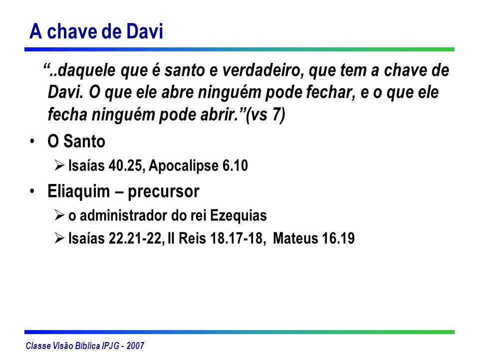 Classe Visão Bíblica IPJG - 2007 A chave de Davi..daquele que é santo e verdadeiro, que tem a chave de Davi. O que ele abre ninguém pode fechar, e o q