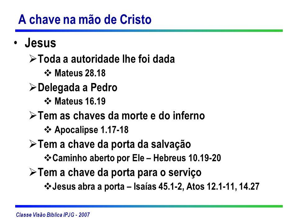 Classe Visão Bíblica IPJG - 2007 A chave na mão de Cristo Jesus Toda a autoridade lhe foi dada Mateus 28.18 Delegada a Pedro Mateus 16.19 Tem as chave