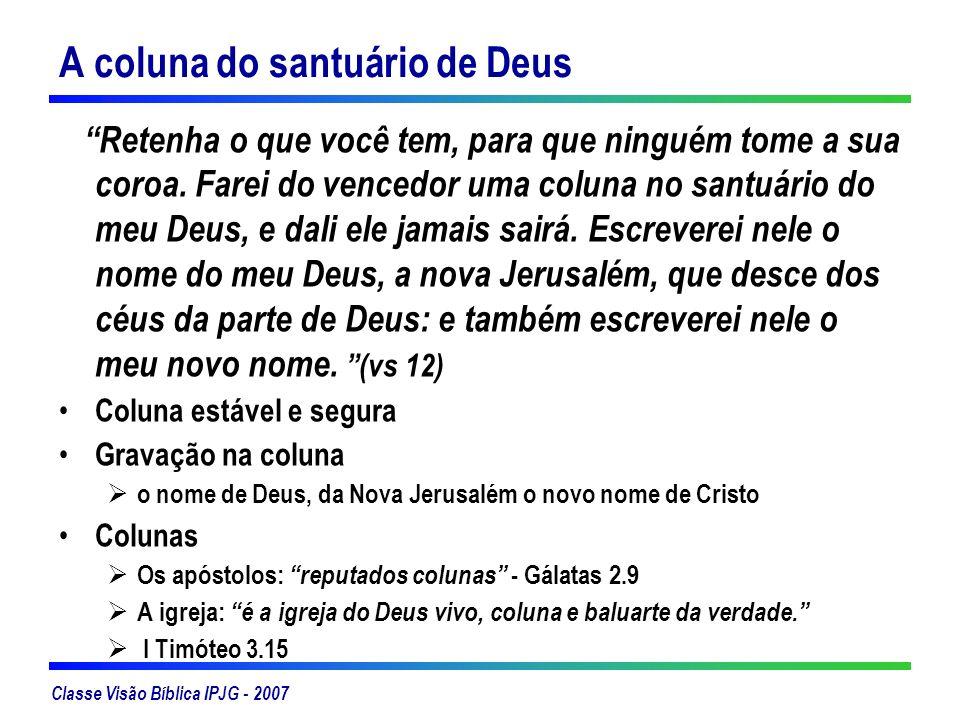 Classe Visão Bíblica IPJG - 2007 A coluna do santuário de Deus Retenha o que você tem, para que ninguém tome a sua coroa. Farei do vencedor uma coluna