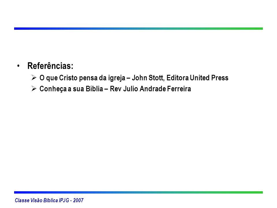 Classe Visão Bíblica IPJG - 2007 Referências: O que Cristo pensa da igreja – John Stott, Editora United Press Conheça a sua Bíblia – Rev Julio Andrade