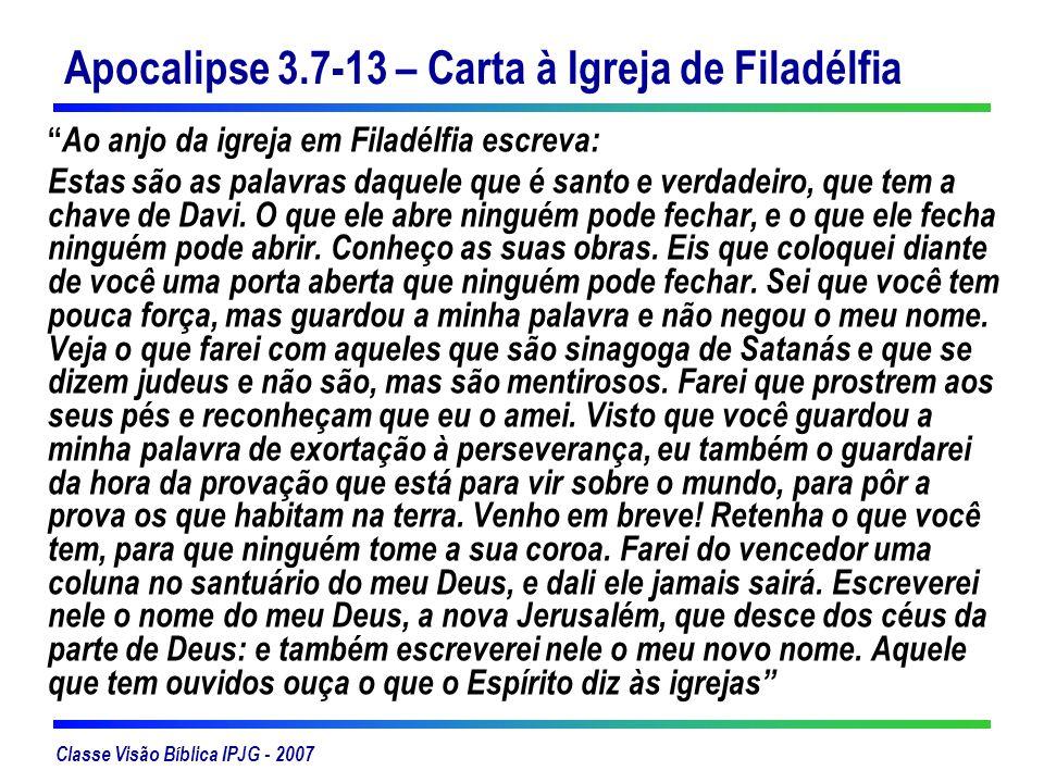 Classe Visão Bíblica IPJG - 2007 Apocalipse 3.7-13 – Carta à Igreja de Filadélfia Ao anjo da igreja em Filadélfia escreva: Estas são as palavras daque