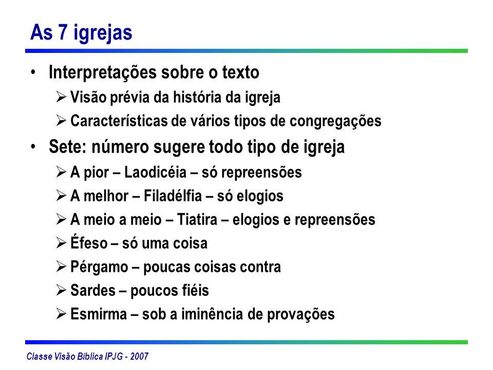 Classe Visão Bíblica IPJG - 2007 As 7 igrejas Interpretações sobre o texto Visão prévia da história da igreja Características de vários tipos de congr