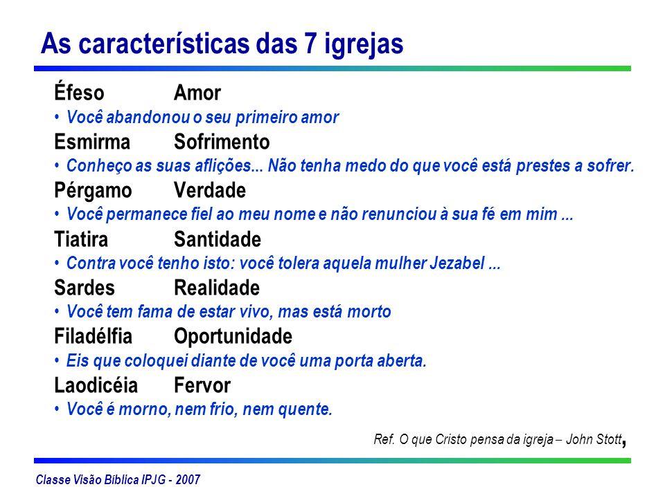 Classe Visão Bíblica IPJG - 2007 As características das 7 igrejas Éfeso Amor Você abandonou o seu primeiro amor EsmirmaSofrimento Conheço as suas afli