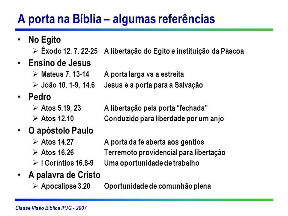 Classe Visão Bíblica IPJG - 2007 A porta na Bíblia – algumas referências No Egito Êxodo 12. 7. 22-25 A libertação do Egito e instituição da Páscoa Ens