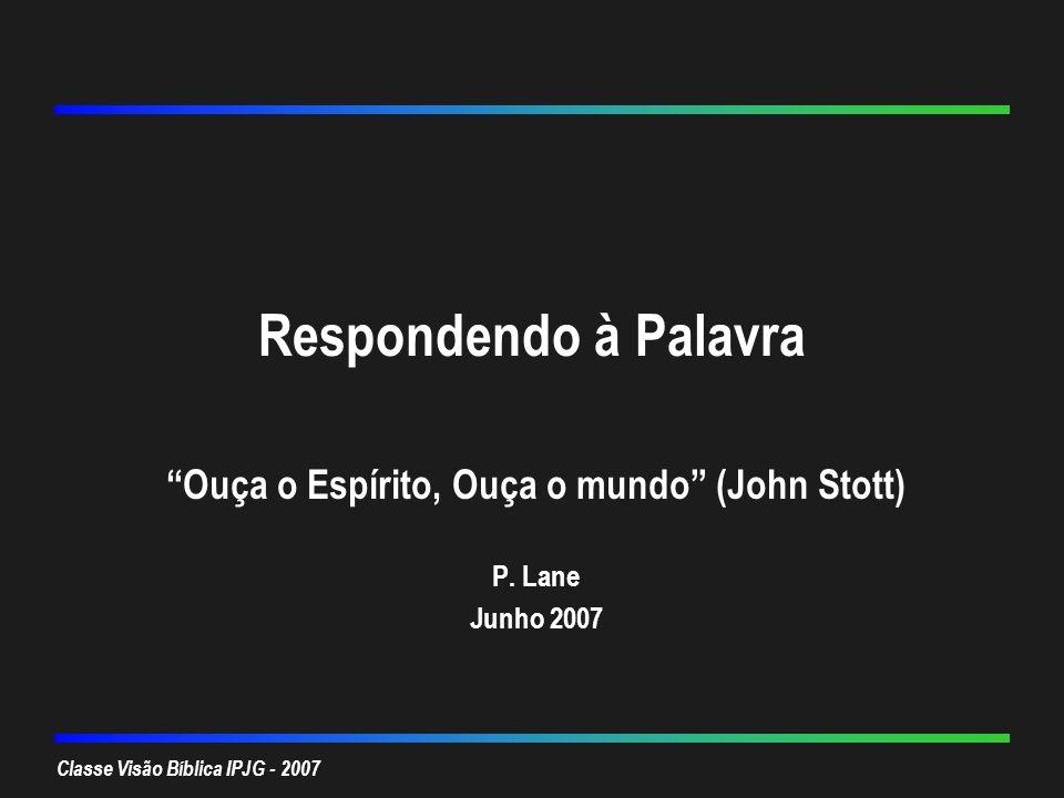 Classe Visão Bíblica IPJG - 2007 Respondendo à Palavra Ouça o Espírito, Ouça o mundo (John Stott) P. Lane Junho 2007