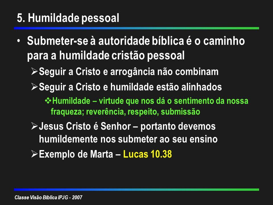 Classe Visão Bíblica IPJG - 2007 5. Humildade pessoal Submeter-se à autoridade bíblica é o caminho para a humildade cristão pessoal Seguir a Cristo e
