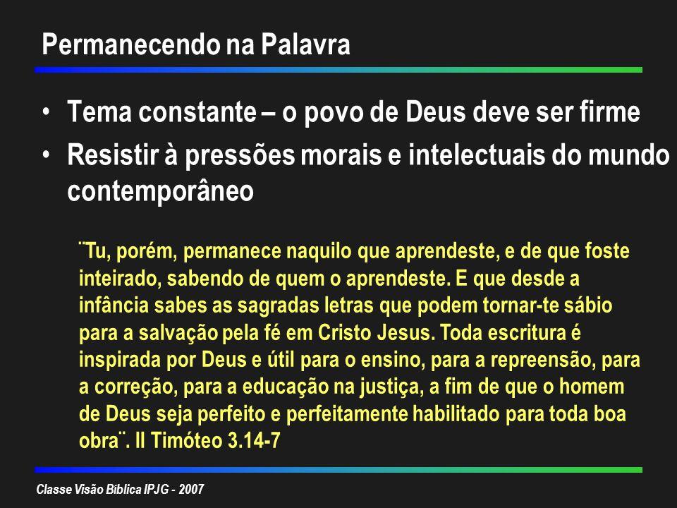 Classe Visão Bíblica IPJG - 2007 Permanecendo na Palavra Tema constante – o povo de Deus deve ser firme Resistir à pressões morais e intelectuais do m