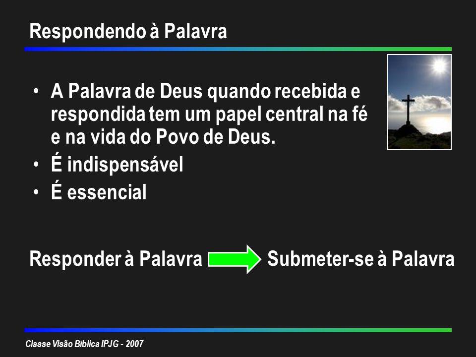 Classe Visão Bíblica IPJG - 2007 Respondendo à Palavra A Palavra de Deus quando recebida e respondida tem um papel central na fé e na vida do Povo de