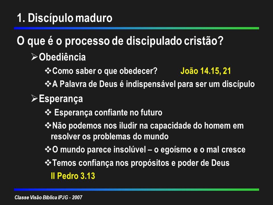 Classe Visão Bíblica IPJG - 2007 1. Discípulo maduro O que é o processo de discipulado cristão? Obediência Como saber o que obedecer?João 14.15, 21 A