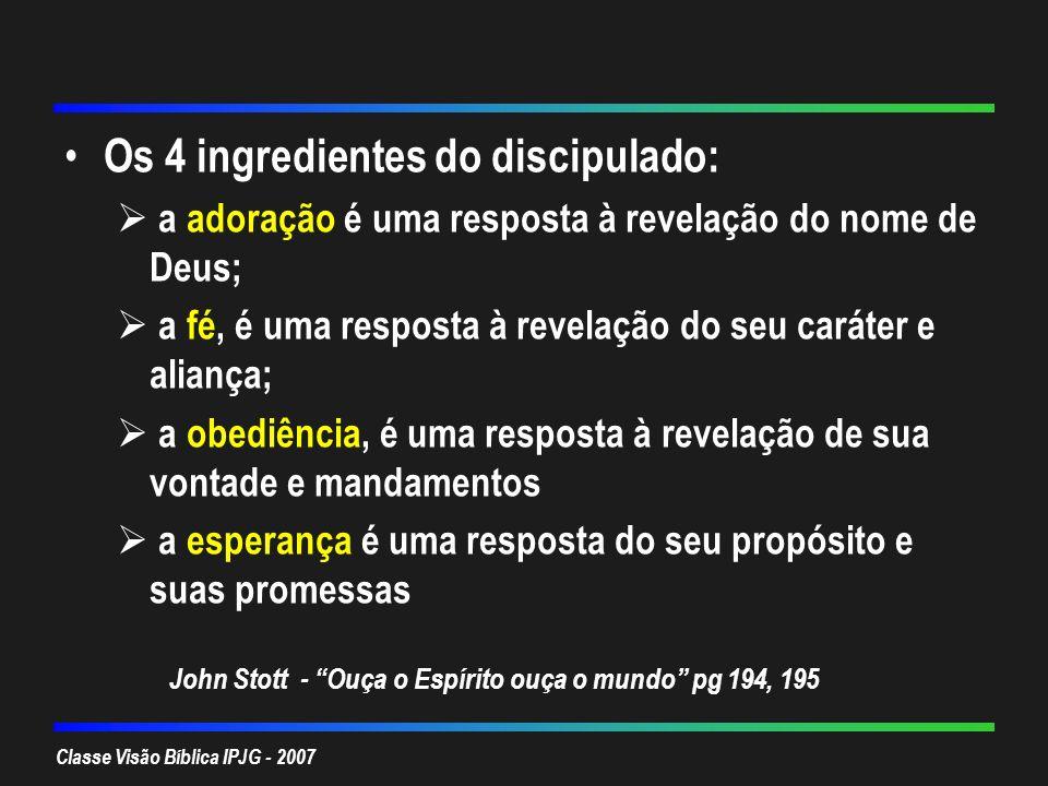 Classe Visão Bíblica IPJG - 2007 Os 4 ingredientes do discipulado: a adoração é uma resposta à revelação do nome de Deus; a fé, é uma resposta à revel