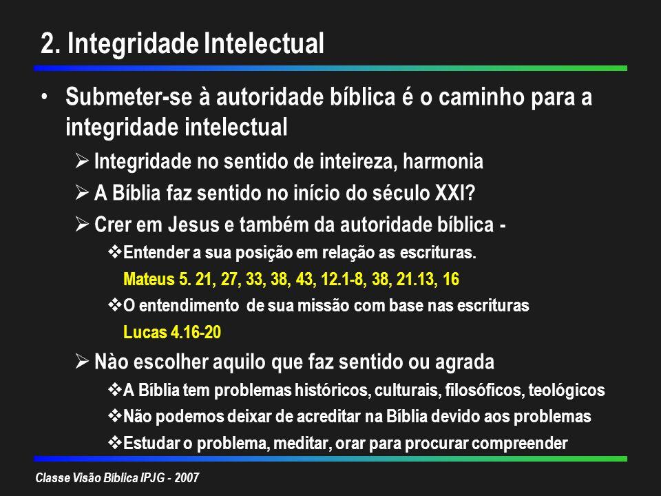 Classe Visão Bíblica IPJG - 2007 2. Integridade Intelectual Submeter-se à autoridade bíblica é o caminho para a integridade intelectual Integridade no