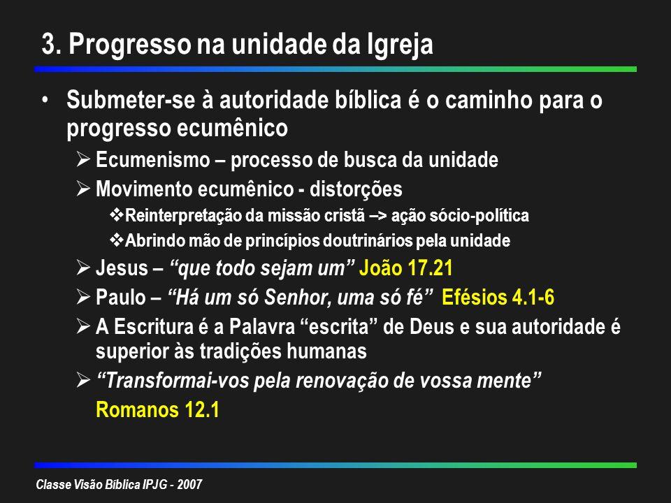 Classe Visão Bíblica IPJG - 2007 3. Progresso na unidade da Igreja Submeter-se à autoridade bíblica é o caminho para o progresso ecumênico Ecumenismo