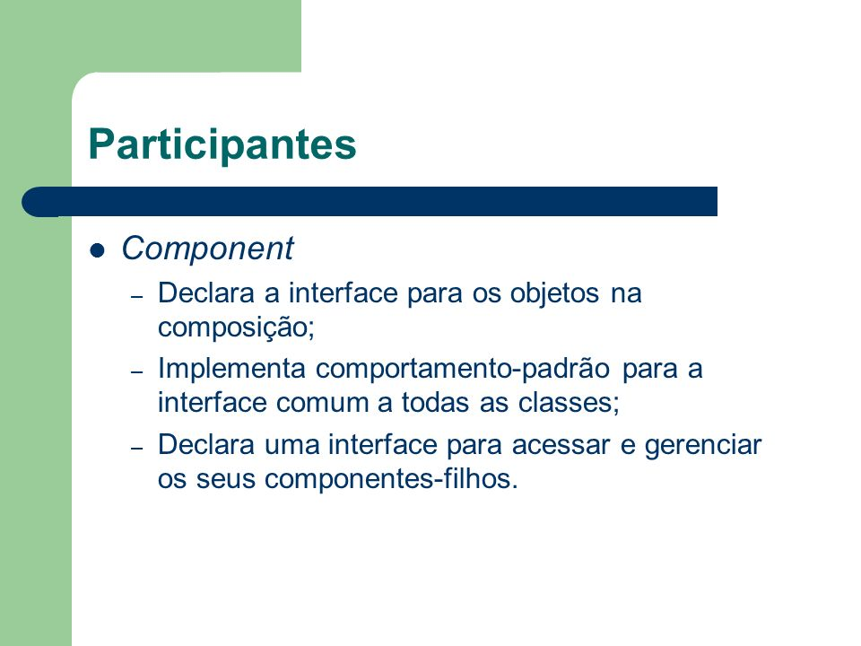 Participantes Component – Declara a interface para os objetos na composição; – Implementa comportamento-padrão para a interface comum a todas as class