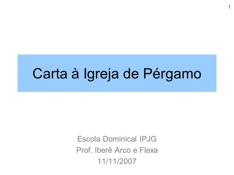 1 Carta à Igreja de Pérgamo Escola Dominical IPJG Prof. Iberê Arco e Flexa 11/11/2007