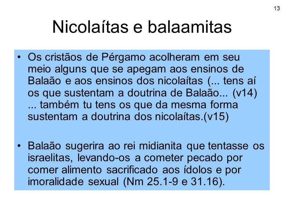 13 Nicolaítas e balaamitas Os cristãos de Pérgamo acolheram em seu meio alguns que se apegam aos ensinos de Balaão e aos ensinos dos nicolaítas (... t