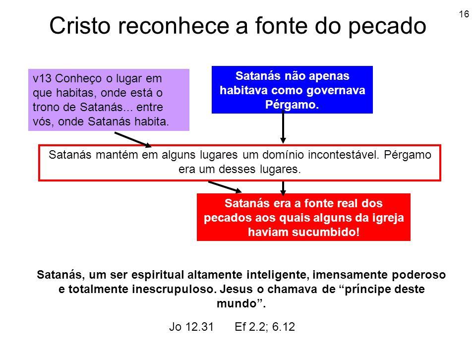 16 Cristo reconhece a fonte do pecado v13 Conheço o lugar em que habitas, onde está o trono de Satanás... entre vós, onde Satanás habita. Satanás não