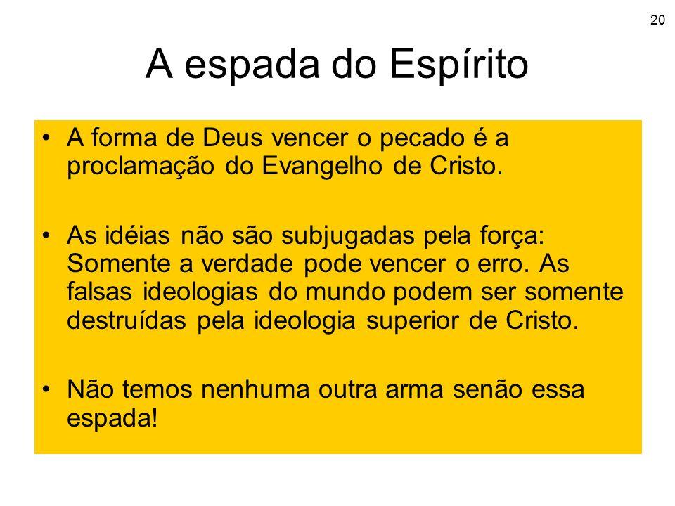 20 A espada do Espírito A forma de Deus vencer o pecado é a proclamação do Evangelho de Cristo. As idéias não são subjugadas pela força: Somente a ver
