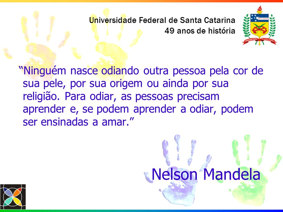 Universidade Federal de Santa Catarina 49 anos de história Ninguém nasce odiando outra pessoa pela cor de sua pele, por sua origem ou ainda por sua re