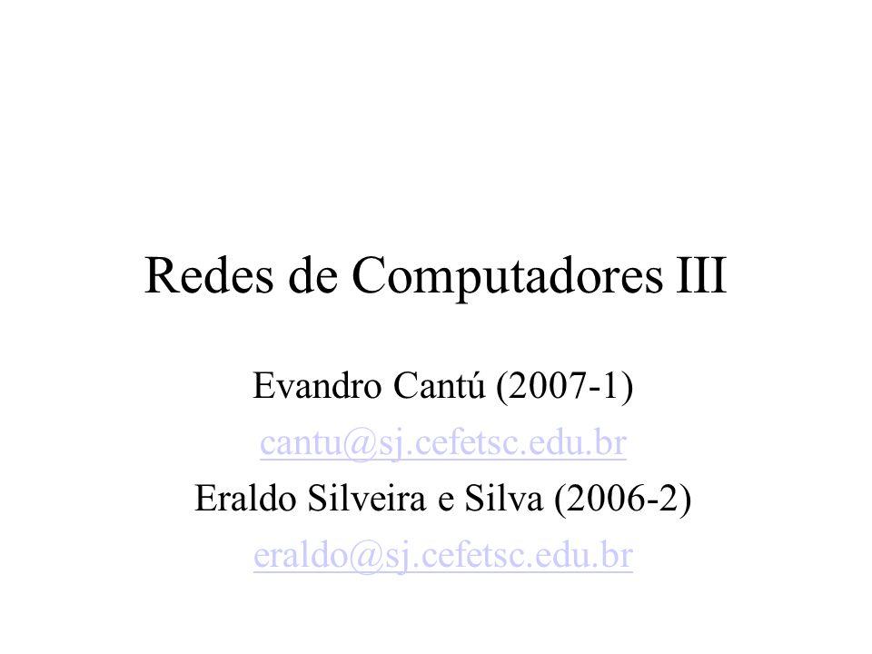Redes de Computadores III Evandro Cantú (2007-1) cantu@sj.cefetsc.edu.br Eraldo Silveira e Silva (2006-2) eraldo@sj.cefetsc.edu.br