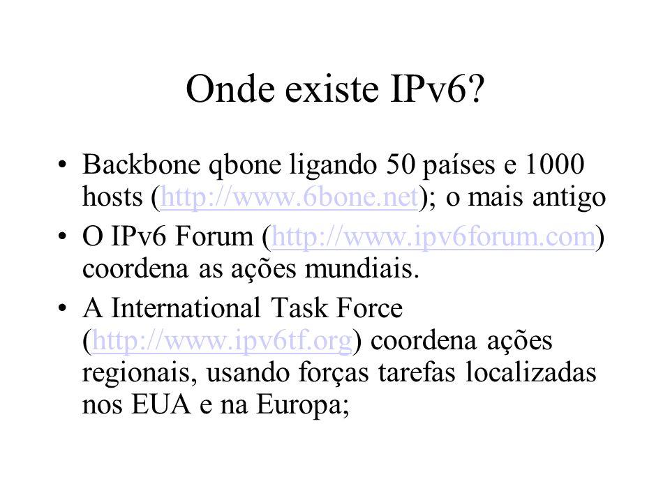 Onde existe IPv6? Backbone qbone ligando 50 países e 1000 hosts (http://www.6bone.net); o mais antigohttp://www.6bone.net O IPv6 Forum (http://www.ipv
