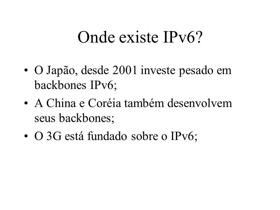 Onde existe IPv6? O Japão, desde 2001 investe pesado em backbones IPv6; A China e Coréia também desenvolvem seus backbones; O 3G está fundado sobre o