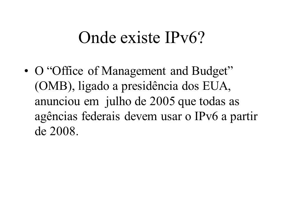 Onde existe IPv6? O Office of Management and Budget (OMB), ligado a presidência dos EUA, anunciou em julho de 2005 que todas as agências federais deve