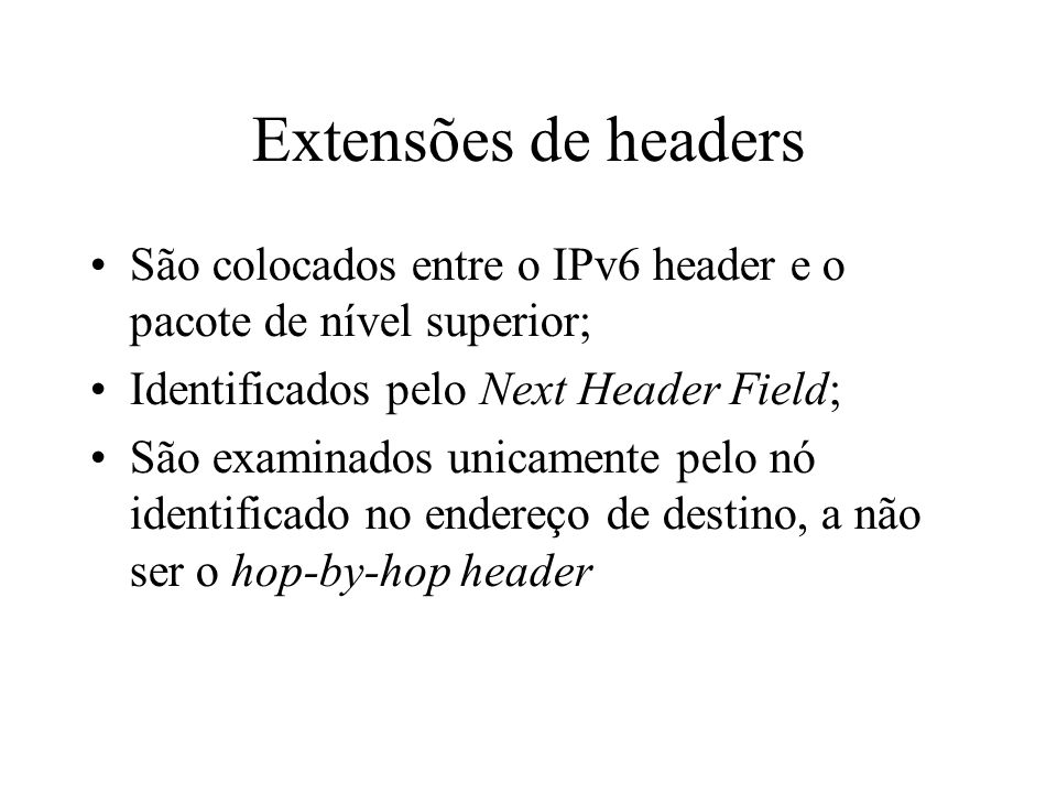 Extensões de headers São colocados entre o IPv6 header e o pacote de nível superior; Identificados pelo Next Header Field; São examinados unicamente p