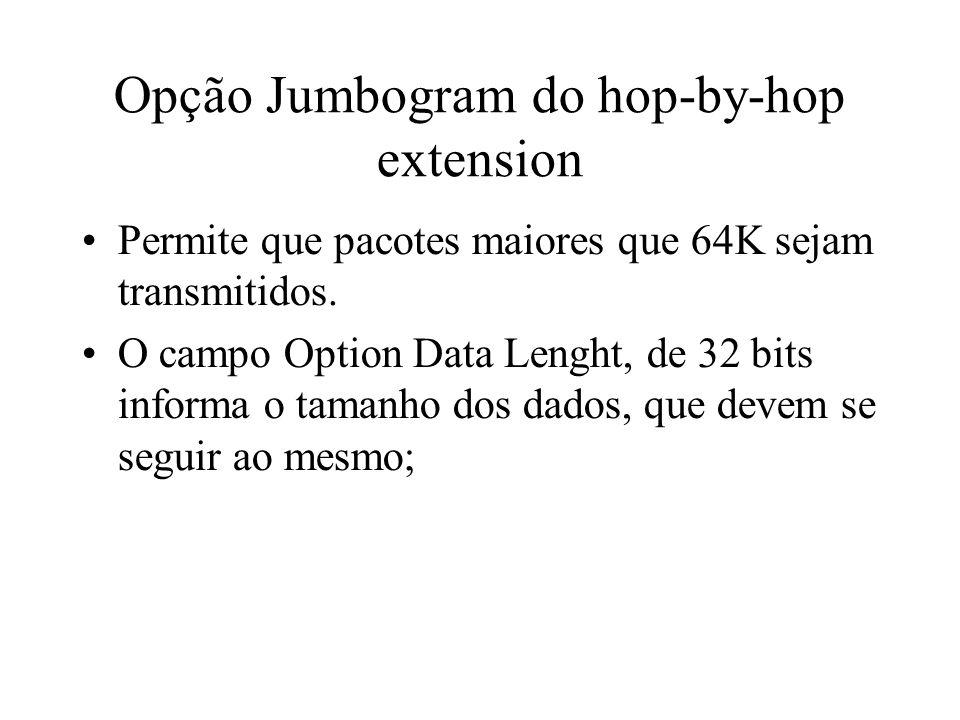 Opção Jumbogram do hop-by-hop extension Permite que pacotes maiores que 64K sejam transmitidos. O campo Option Data Lenght, de 32 bits informa o taman