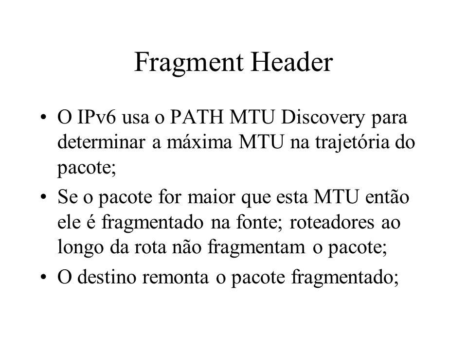 Fragment Header O IPv6 usa o PATH MTU Discovery para determinar a máxima MTU na trajetória do pacote; Se o pacote for maior que esta MTU então ele é f