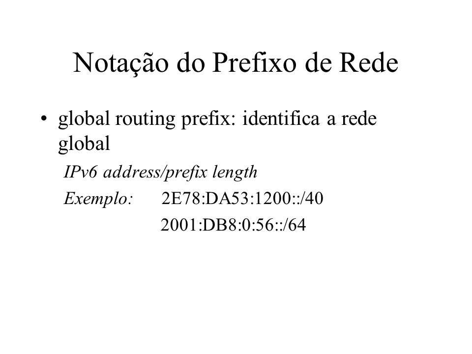 Notação do Prefixo de Rede global routing prefix: identifica a rede global IPv6 address/prefix length Exemplo: 2E78:DA53:1200::/40 2001:DB8:0:56::/64