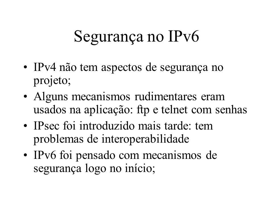 Segurança no IPv6 IPv4 não tem aspectos de segurança no projeto; Alguns mecanismos rudimentares eram usados na aplicação: ftp e telnet com senhas IPse