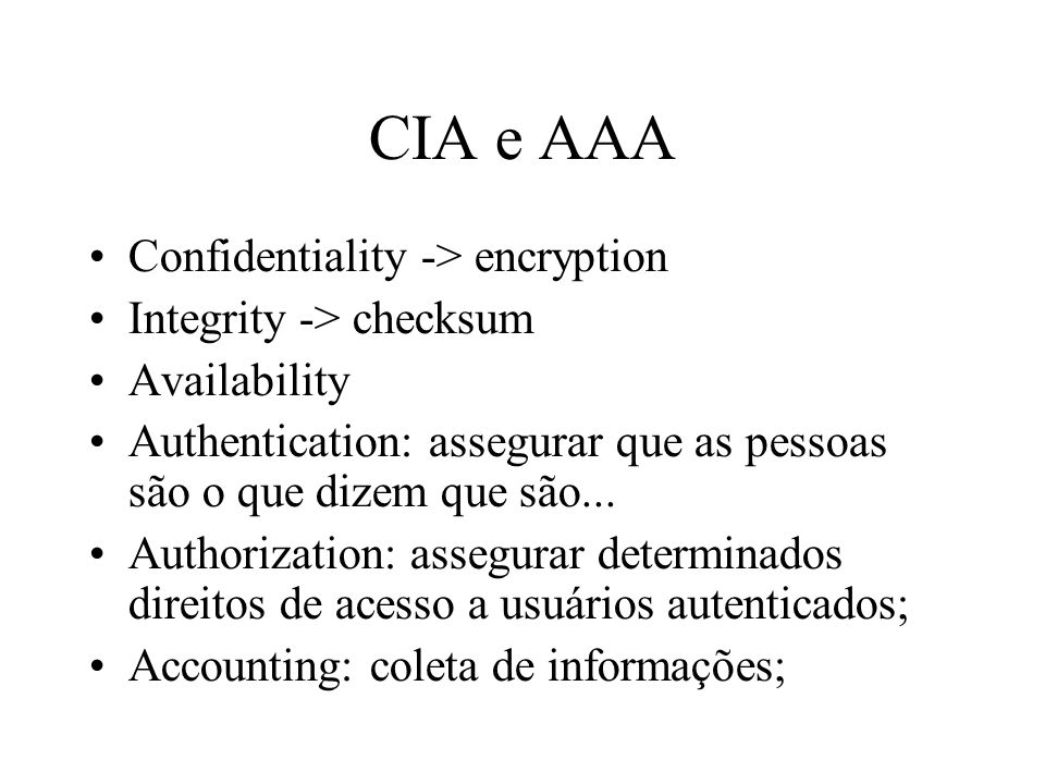 CIA e AAA Confidentiality -> encryption Integrity -> checksum Availability Authentication: assegurar que as pessoas são o que dizem que são... Authori