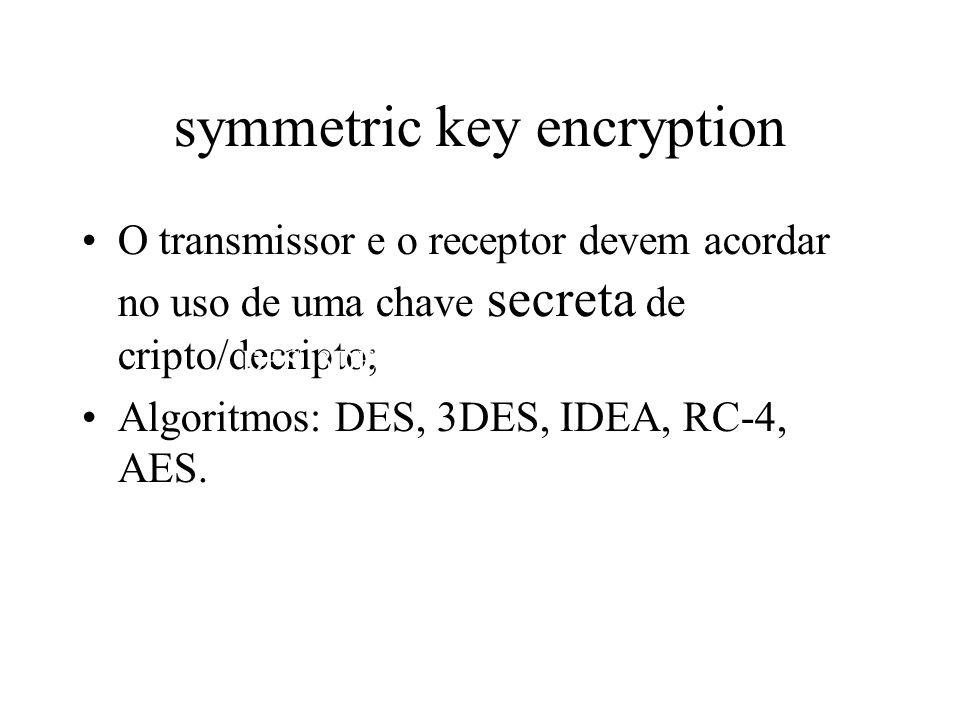 symmetric key encryption O transmissor e o receptor devem acordar no uso de uma chave secreta de cripto/decripto; Algoritmos: DES, 3DES, IDEA, RC-4, A