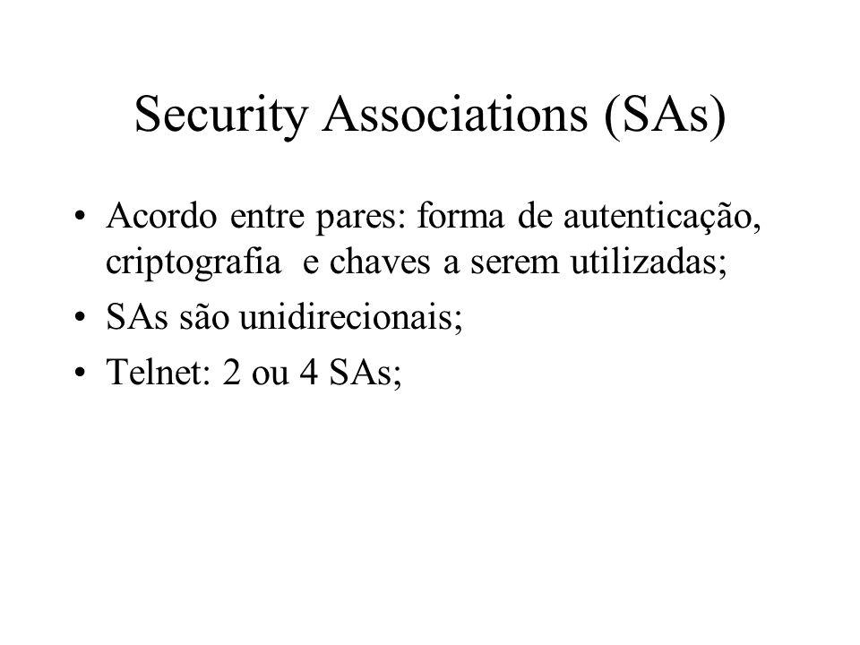 Security Associations (SAs) Acordo entre pares: forma de autenticação, criptografia e chaves a serem utilizadas; SAs são unidirecionais; Telnet: 2 ou