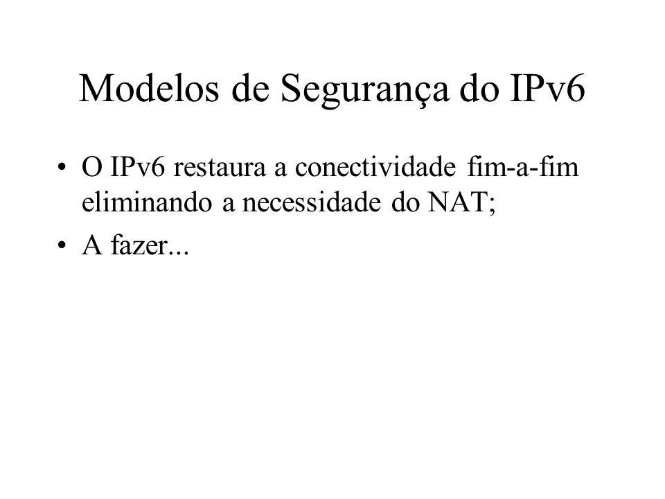 Modelos de Segurança do IPv6 O IPv6 restaura a conectividade fim-a-fim eliminando a necessidade do NAT; A fazer...