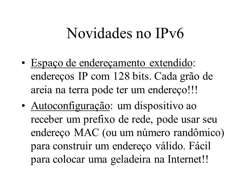Novidades no IPv6 Espaço de endereçamento extendido: endereços IP com 128 bits. Cada grão de areia na terra pode ter um endereço!!! Autoconfiguração: