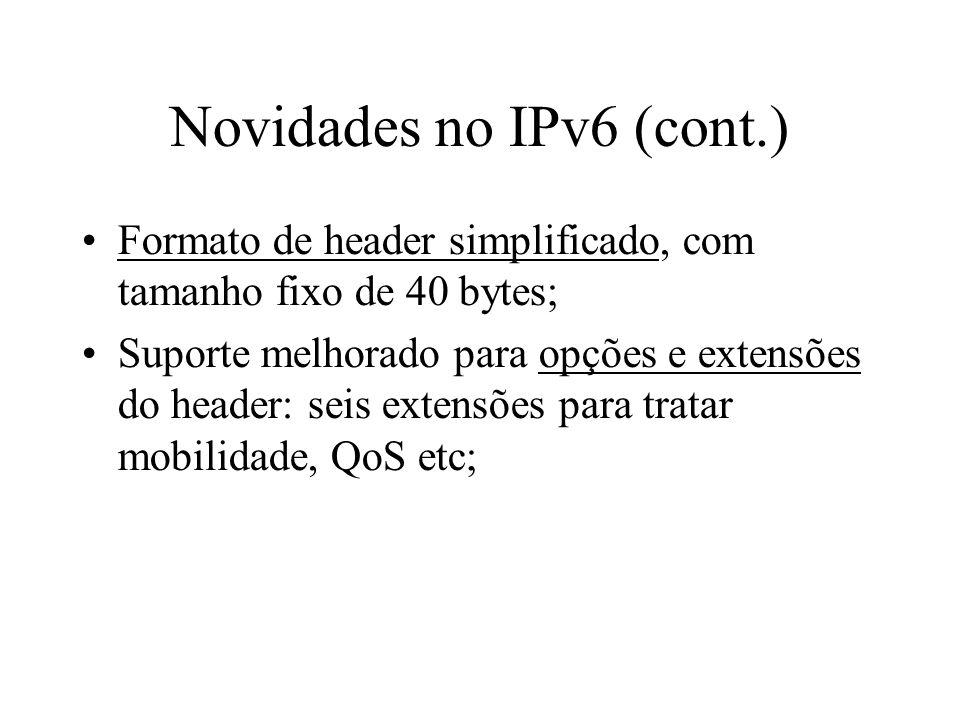 Novidades no IPv6 (cont.) Formato de header simplificado, com tamanho fixo de 40 bytes; Suporte melhorado para opções e extensões do header: seis exte