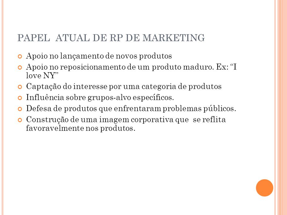 PAPEL ATUAL DE RP DE MARKETING Apoio no lançamento de novos produtos Apoio no reposicionamento de um produto maduro. Ex: I love NY Captação do interes