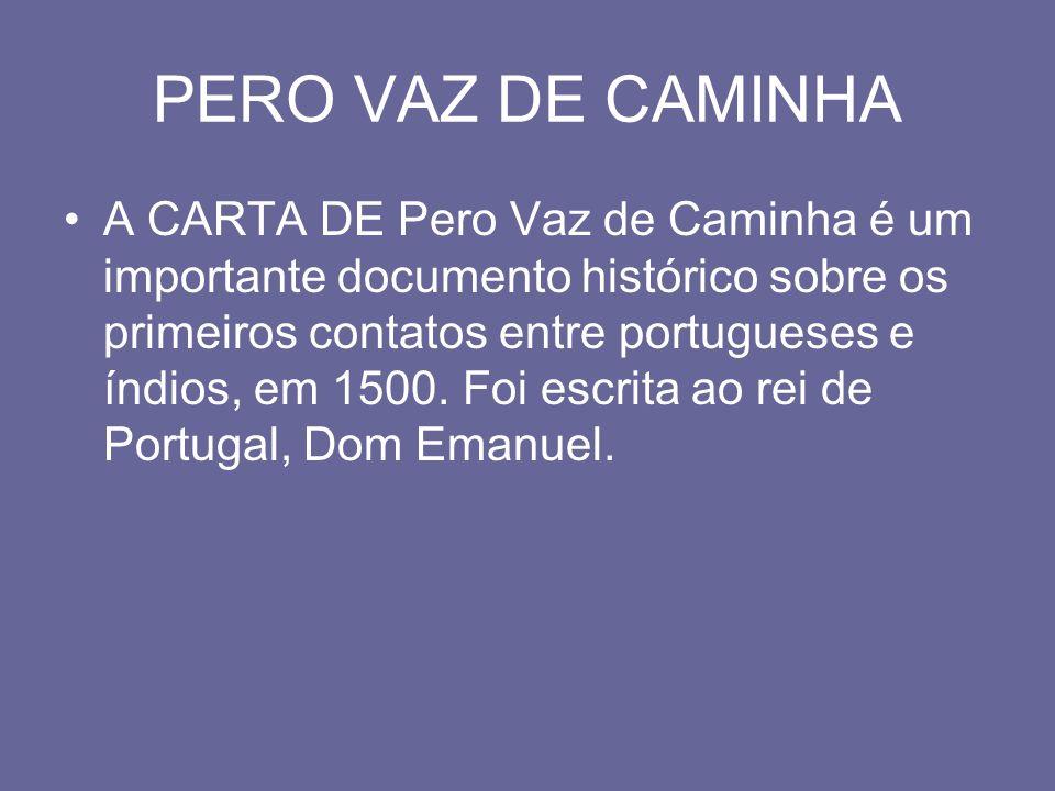 PERO VAZ DE CAMINHA A CARTA DE Pero Vaz de Caminha é um importante documento histórico sobre os primeiros contatos entre portugueses e índios, em 1500