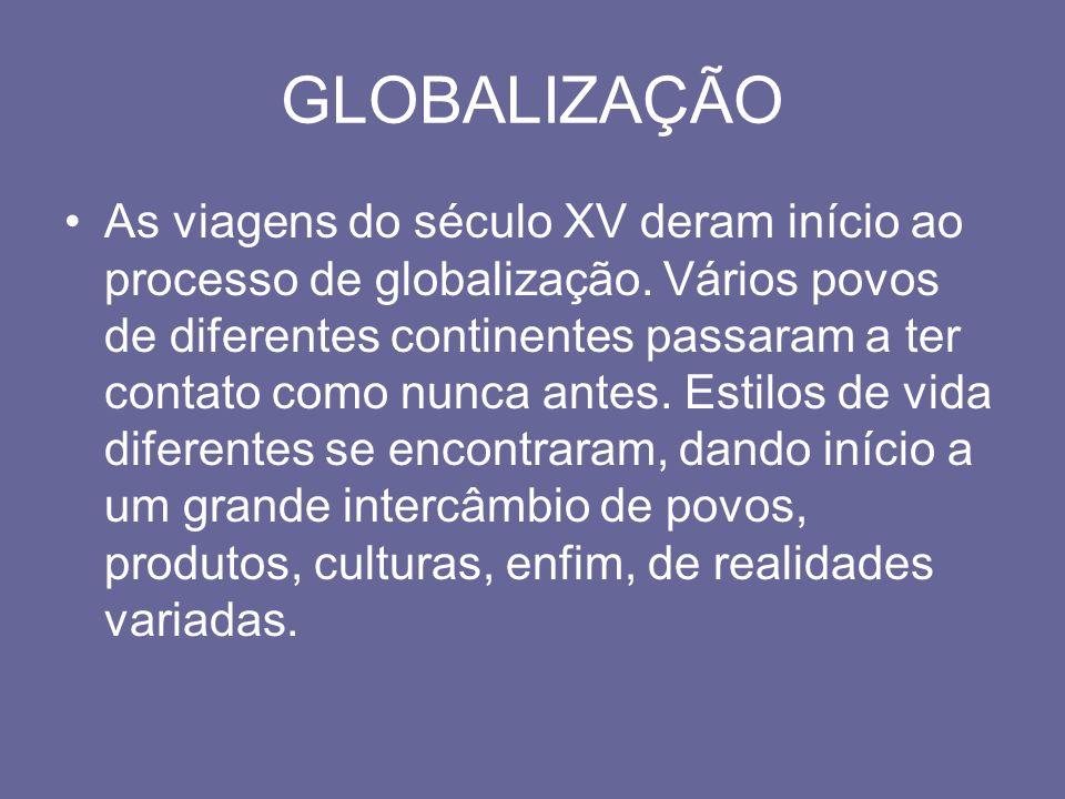 GLOBALIZAÇÃO As viagens do século XV deram início ao processo de globalização. Vários povos de diferentes continentes passaram a ter contato como nunc