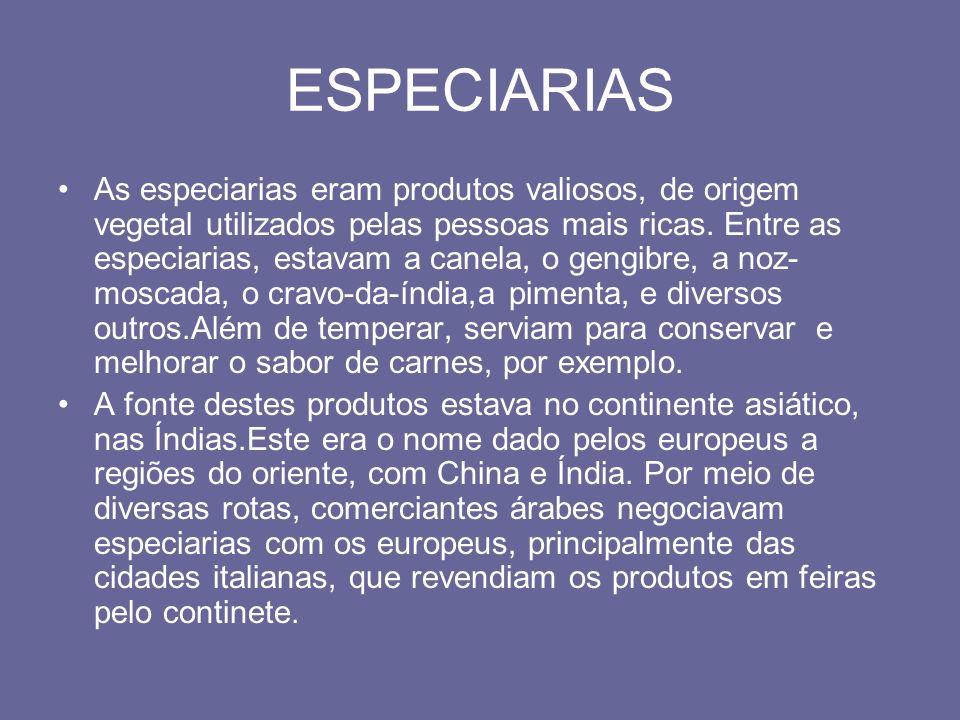 ESPECIARIAS As especiarias eram produtos valiosos, de origem vegetal utilizados pelas pessoas mais ricas. Entre as especiarias, estavam a canela, o ge