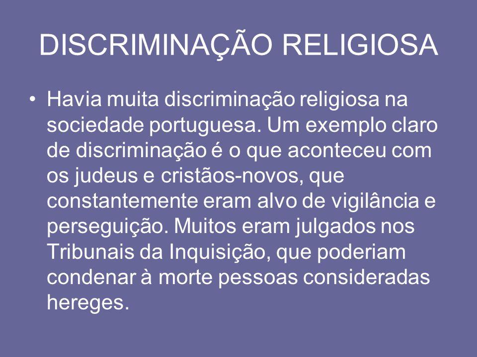 DISCRIMINAÇÃO RELIGIOSA Havia muita discriminação religiosa na sociedade portuguesa. Um exemplo claro de discriminação é o que aconteceu com os judeus