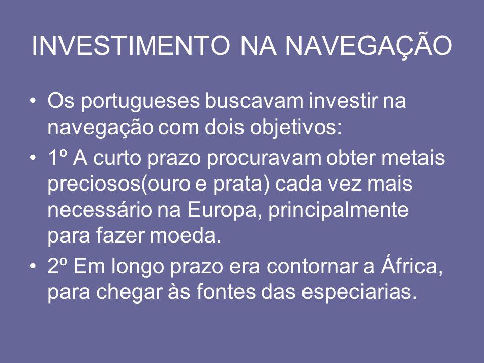 INVESTIMENTO NA NAVEGAÇÃO Os portugueses buscavam investir na navegação com dois objetivos: 1º A curto prazo procuravam obter metais preciosos(ouro e